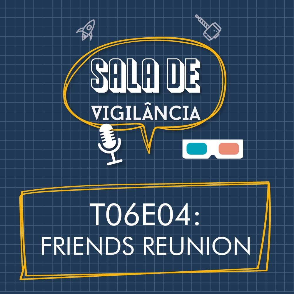 Sala de Vigilância T06E04: Friends Reunion!