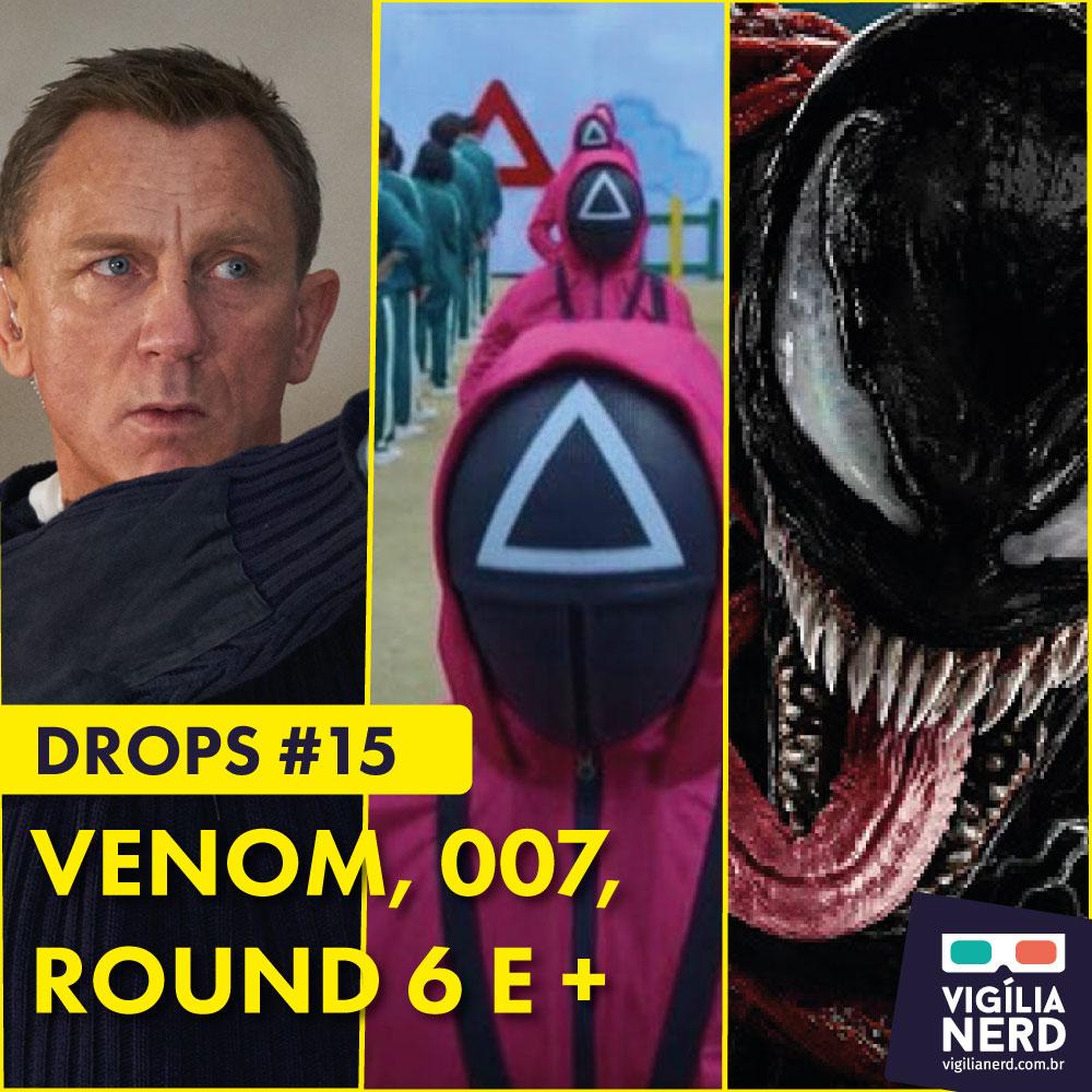 DROPS DA VIGÍLIA #15: VENOM, 007, ROUND 6 E +